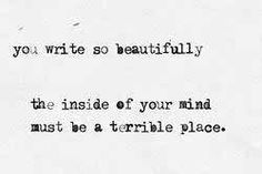 you write so beautifully. the inside of your mind must be a terrible place. [several writer friends will understand this one] Writing Quotes, Writing A Book, Writing Tips, Writing Prompts, Words Quotes, Wise Words, Me Quotes, Sayings, Random Quotes