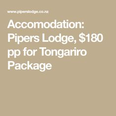 Accomodation: Pipers Lodge, $180 pp for Tongariro Package