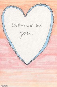 Whatever, I love you.