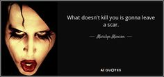 What doesn't kill you is gonna leave a scar. - Marilyn Manson