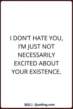sarcastic quotes I don't hate you, I'm just not necessarily excited about your existence.