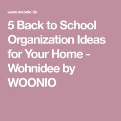 5 Back to School Organization Ideas for Your Home - Wohnidee by WOONIO
