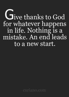 Give thanks to God for whatever happens in life.  Nothing is a mistake.  An end leads to a new start.