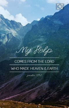 My help comes from the Lord who made heaven and earth Psalm 121:2