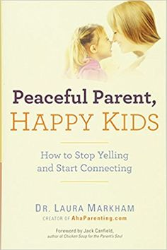 Peaceful Parent, Happy Kids: How to Stop Yelling and Start Connecting: Dr. Laura Markham: 8601400946923: Amazon.com: Books