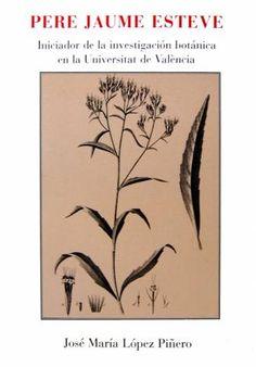 Pere Jaume Esteve (ca. 1500-1556): iniciador de la investigación botánica en la Universitat de València/ José María López Piñero Valencia : Universitat de València, Jardí Botànic 2006  #biblioteques_UVEG