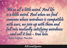 We're all a little weird. And life is a little weird. And when we find someone whose weirdness is compatible with ours, we join up with them and fall into mutually satisfying weirdness – and call it love – true love. Robert Fulghum, True Love  http://bit.ly/2cnj6eg