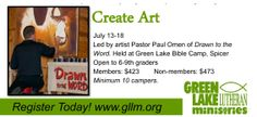 If your passion is art we have a great experience waiting for you! Spend the week at Bible Camp AND focus on that passion. Improve and learn skills, make friends with a common interest and have the time of your life playing, swimming, worshiping and learning. Register today at www.gllm.org!  Create Art July 13-18 Led by artist Pastor Paul Omen of Drawn to the Word. Held at Green Lake Bible Camp, Spicer Open to 6-9th graders Members: $423        Non-members: $473 Minimum 10 campers.