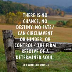 There is no chance, no destiny, no fate/ Can circumvent or hinder, or control/ The firm resolve of a determined soul. — Ella Wheeler Wilcox
