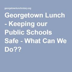 Georgetown Lunch - Keeping our Public Schools Safe - What Can We Do??