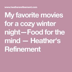 My favorite movies for a cozy winter night—Food for the mind — Heather's Refinement
