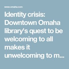 Identity crisis: Downtown Omaha library's quest to be welcoming to all makes it unwelcoming to many | Omaha Metro | omaha.com