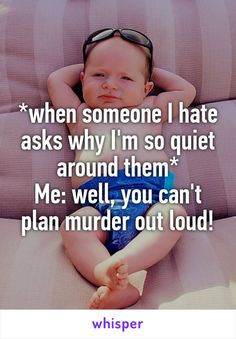 *when someone I hate asks why I'm so quiet around them* Me: well, you can't plan murder out loud!