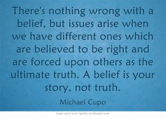 There's nothing wrong with a belief, but issues arise when we have different ones which are believed to be right and are forced upon others as the ultimate truth. A belief is your story, not truth.