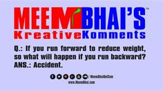 Q.: If you run forward to reduce weight, so what will happen if you run backward? ANS.: Accident.  Saty tune for more fune: http://www.meembhai.com/ http://www.facebook.com/MeemBhaiDotCom https://twitter.com/MeemBhaiDotCom http://pinterest.com/meembhaidotcom/ https://soundcloud.com/meembhaidotcom http://www.youtube.com/user/MeemBhaiDotCom