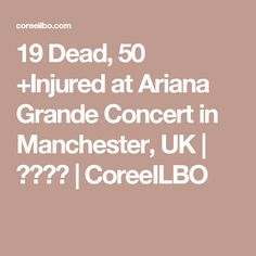 19 Dead, 50 +Injured at Ariana Grande Concert in Manchester, UK | 코리일보 | CoreeILBO