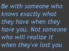 Be with someone who knows exactly what they have when your with them. Not someone who will realize what they've lost you. Cute Quotes, Great Quotes, Quotes To Live By, Funny Quotes, Inspirational Quotes, Awesome Quotes, Inspiring Sayings, Motivational Sayings, The Words