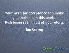 Your need for acceptance can make you invisible in this world. Risk being seen in all of your glory. / Jim Carrey