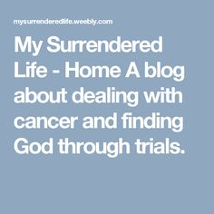 My Surrendered Life - Home  A blog about dealing with cancer and finding God through trials.