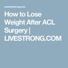 How to Lose Weight After ACL Surgery | LIVESTRONG.COM