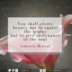 #Quote: You shall create beauty not to excite the senses but to give sustenance to the soul. ~ Gabriela Mistral