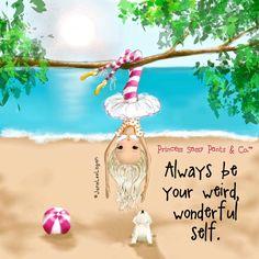 Always be your weird, wonderful self. ~ Princess Sassy Pants & Co