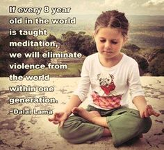 If every 8 year old in the world is taught meditation, we will eliminate vilence from the world within 1 generation.  Dailai Lama