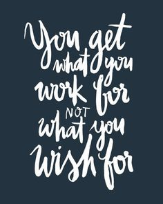 You get what you work for not what you wish for.