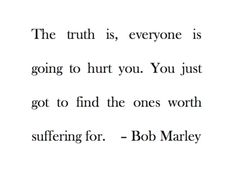 """The truth is, everyone is going to hurt you. You just got to find the ones worth suffering for."" Bob Marley"