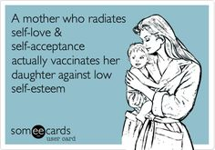 A mother who radiates self-love  self-acceptance actually vaccinates her daughter against low self-esteem.