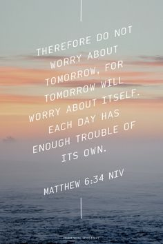 Therefore do not worry about tomorrow, for tomorrow will worry about itself. Each day has enough trouble of its own. - - Matthew 6:34 NIV | Carrie made this with Spoken.ly