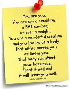 You Are You. You Are Not A Condition, A Bmi Number, Or Even A Weight. You Are A Wonderful Creation And You Live Inside A Body That Either Serves You Or Limits You.that Body Can Affect Your Happiness. Treat It Well And It Will Treat You Well.
