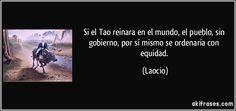 Si el Tao reinara en el mundo, el pueblo, sin gobierno, por sí mismo se ordenaría con equidad. (Laocio)