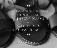Every morning you have two choices.