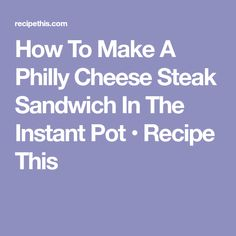 How To Make A Philly Cheese Steak Sandwich In The Instant Pot • Recipe This