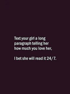 Text your girl a long paragraph telling her how much you love her, I bet she will read it 24/7. Good Relationship Quotes, Real Life Quotes, Hurt Quotes, Crazy Quotes, Cute Love Quotes, Sassy Quotes, Reality Quotes, Love Quotes For Him, Funny Quotes