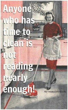 Anyone who has time to clean is not reading nearly enough!