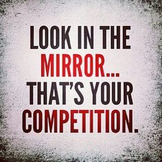 Your competition is and always will be yourself!
