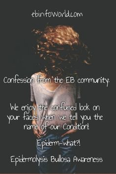 Confession from the EB community: We enjoy the confused look on your faces when we tell you the name of our condition! Epiderm-what? Epidermolysis Bullosa Awareness ebinfoworld.com