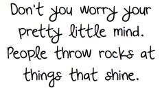 Don't you worry your pretty little mind. People throw rocks at things that shine. ;) <3