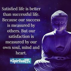 Satisfied life is better than successful life. Because our success is measured by others. But our satisfaction is measured by our own soul, mind and heart. - success
