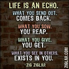 Life is echo.. what you send out, comes back.. what you sow, you reap... what you give you get..