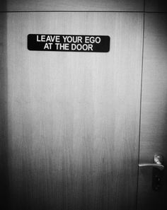 leave your ego at the door  Love it. :) Now, if only people did it.