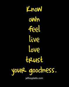 Know, own, feel, live, love, trust your goodness.