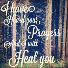 2 Kings 20:5  I have heard your prayers and I will heal you sayeth the Lord