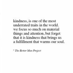 Kindness is one if the most underrated traits in the world. We focus so much on material things and attention, but forget that it is kindness that brings us a fulfillment that warms our soul. Now Quotes, Words Quotes, Great Quotes, Quotes To Live By, Life Quotes, Sayings, Wisdom Quotes, The Words, Cool Words