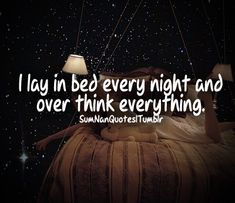 I lay in bed every night and over think everything .    Tags : Girl, pretty, bed, lying on bed, overthink, life quote, fact