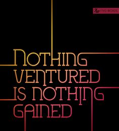 nothing ventured is nothing gained