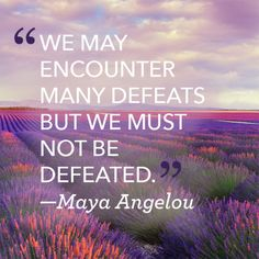 """""""We may encounter many defeats but we must not be defeated."""""""