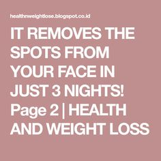 IT REMOVES THE SPOTS FROM YOUR FACE IN JUST 3 NIGHTS! Page 2 | HEALTH AND WEIGHT LOSS